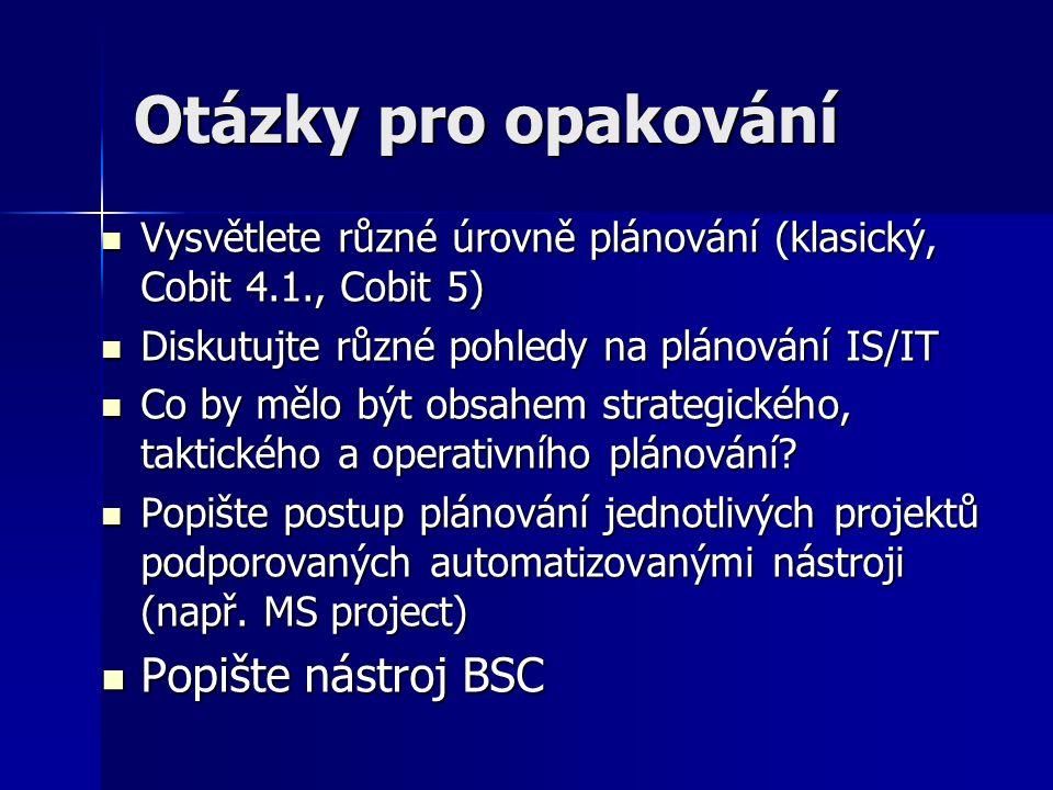 Otázky pro opakování Vysvětlete různé úrovně plánování (klasický, Cobit 4.1., Cobit 5) Vysvětlete různé úrovně plánování (klasický, Cobit 4.1., Cobit 5) Diskutujte různé pohledy na plánování IS/IT Diskutujte různé pohledy na plánování IS/IT Co by mělo být obsahem strategického, taktického a operativního plánování.