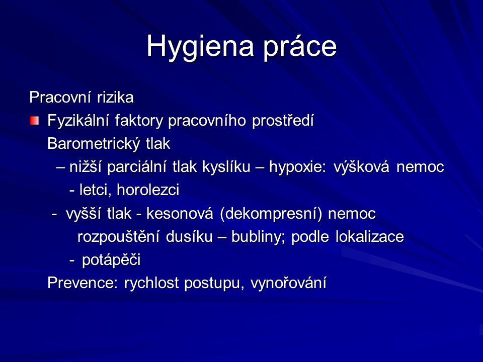 Hygiena práce Pracovní rizika Chemické faktory pracovního prostředí chemické látky s negativním dopadem na organismus Prach: účinek závisí na: chemickém složení velikosti částic (respirabilní frakce) velikosti částic (respirabilní frakce) podle účinku podle účinku inertní – jen mechanické působení biologicky aktivní – fibroblastický (změny plicní tkáně) toxický – otravy; infekční radioaktivní účinky: karcinogenní, alergizující, infekční onemocnění pneumokoniózy pneumokoniózy