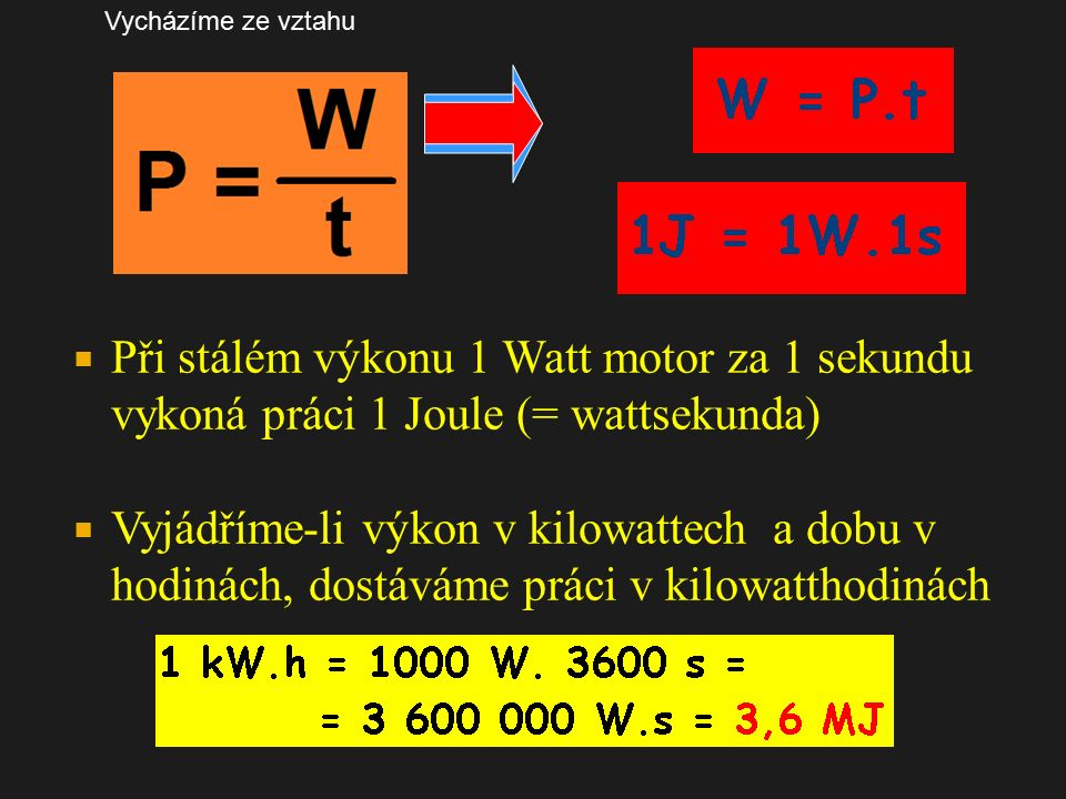  Při stálém výkonu 1 Watt motor za 1 sekundu vykoná práci 1 Joule (= wattsekunda)  Vyjádříme-li výkon v kilowattech a dobu v hodinách, dostáváme práci v kilowatthodinách Vycházíme ze vztahu