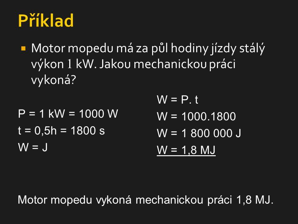  Motor mopedu má za půl hodiny jízdy stálý výkon 1 kW. Jakou mechanickou práci vykoná? P = 1 kW = 1000 W t = 0,5h = 1800 s W = J W = P. t W = 1000.18