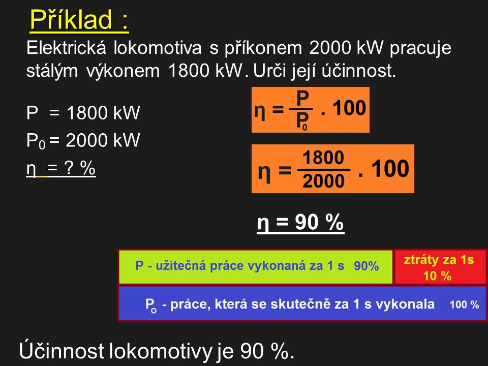 Příklad : Elektrická lokomotiva s příkonem 2000 kW pracuje stálým výkonem 1800 kW. Urči její účinnost. P = 1800 kW P 0 = 2000 kW η = ? % η = 90 % Účin