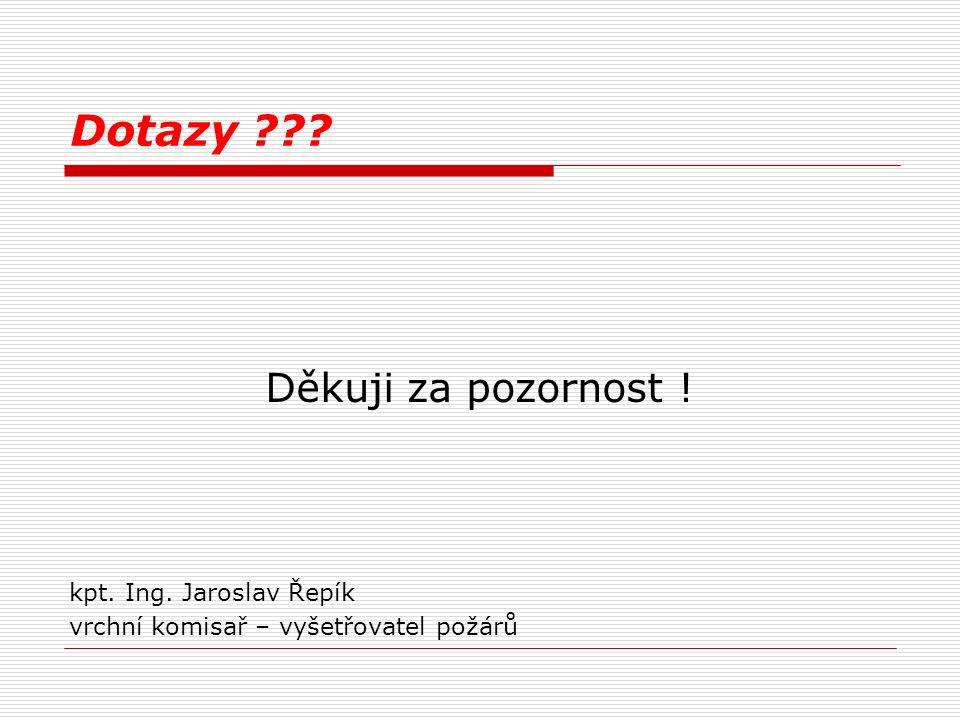 Dotazy ??? Děkuji za pozornost ! kpt. Ing. Jaroslav Řepík vrchní komisař – vyšetřovatel požárů