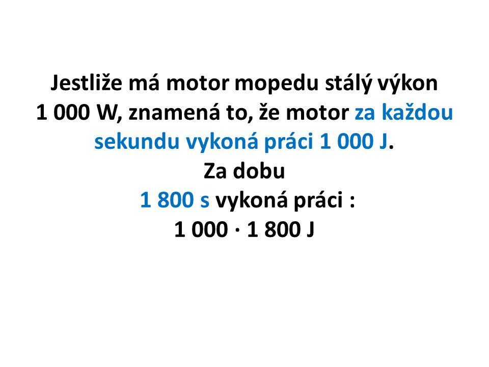 Jestliže má motor mopedu stálý výkon 1 000 W, znamená to, že motor za každou sekundu vykoná práci 1 000 J.