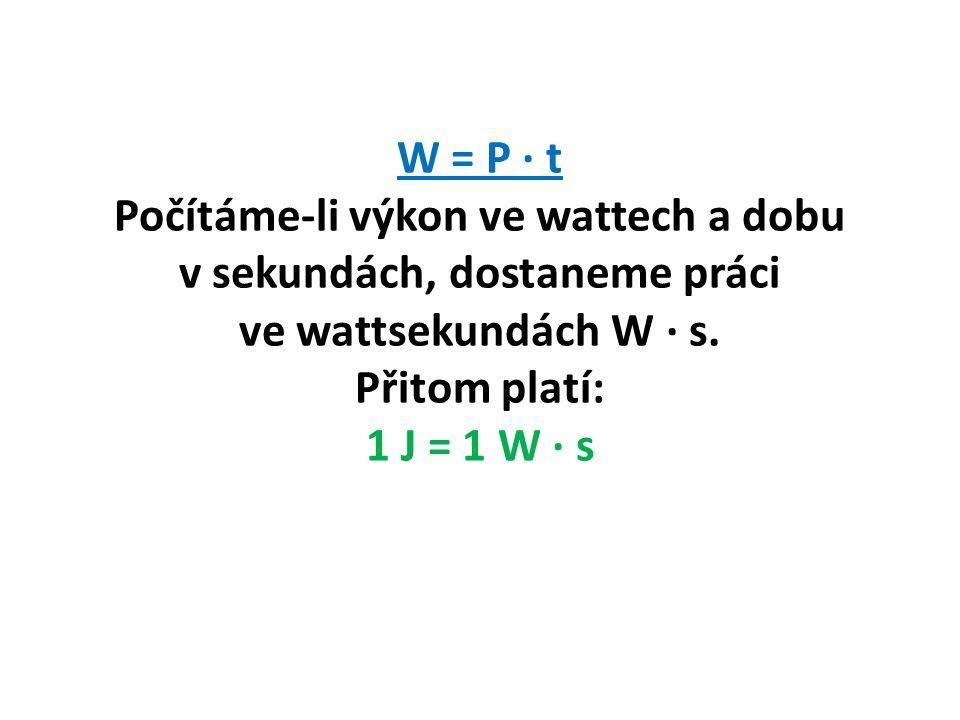 W = P ∙ t Počítáme-li výkon ve wattech a dobu v sekundách, dostaneme práci ve wattsekundách W ∙ s.