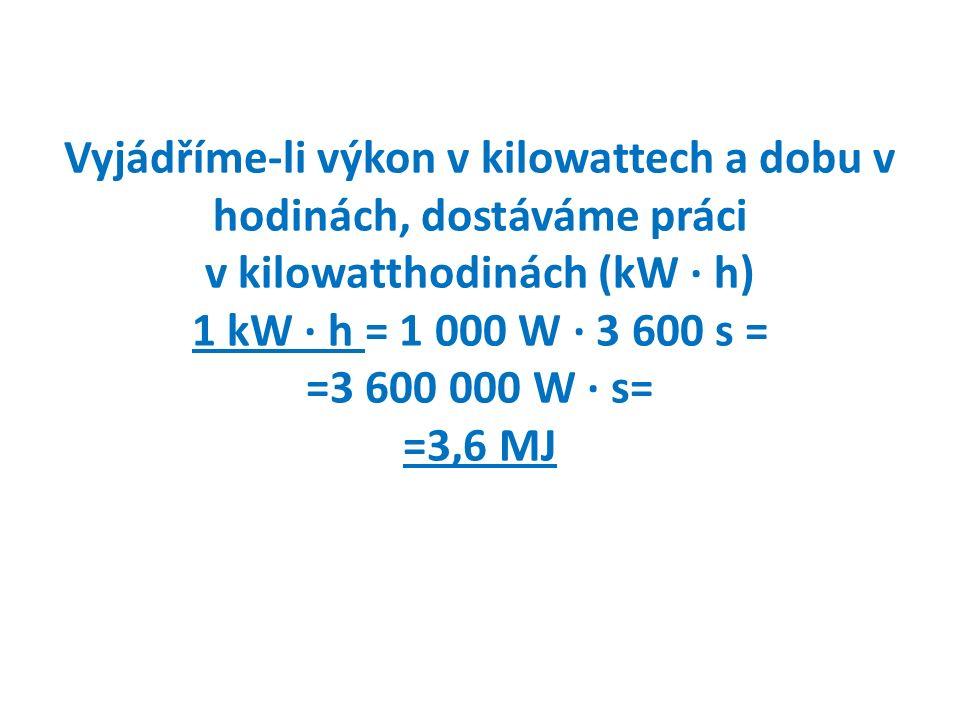 Vyjádříme-li výkon v kilowattech a dobu v hodinách, dostáváme práci v kilowatthodinách (kW ∙ h) 1 kW ∙ h = 1 000 W ∙ 3 600 s = =3 600 000 W ∙ s= =3,6 MJ