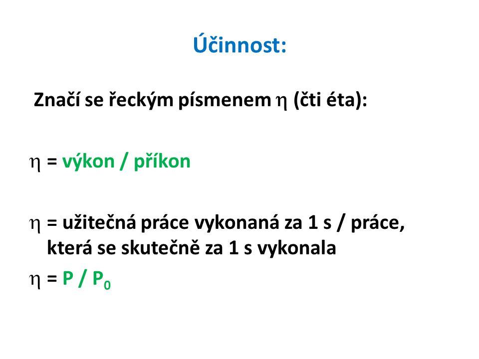 Účinnost: Značí se řeckým písmenem  (čti éta):  = výkon / příkon  = užitečná práce vykonaná za 1 s / práce, která se skutečně za 1 s vykonala  = P / P 0