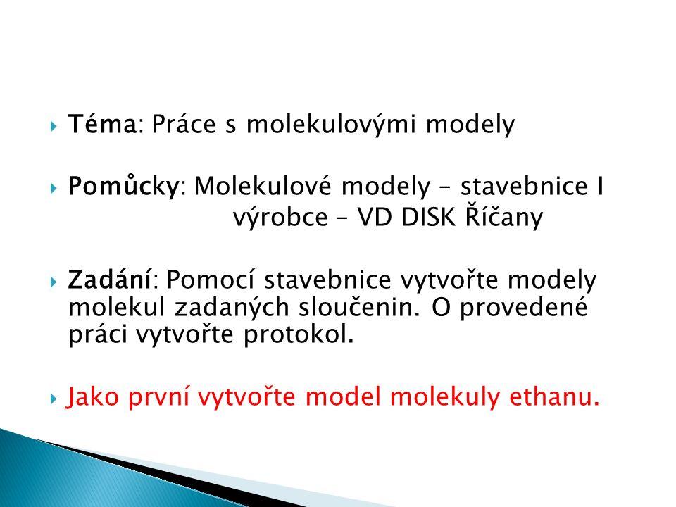  Téma: Práce s molekulovými modely  Pomůcky: Molekulové modely – stavebnice I výrobce – VD DISK Říčany  Zadání: Pomocí stavebnice vytvořte modely molekul zadaných sloučenin.
