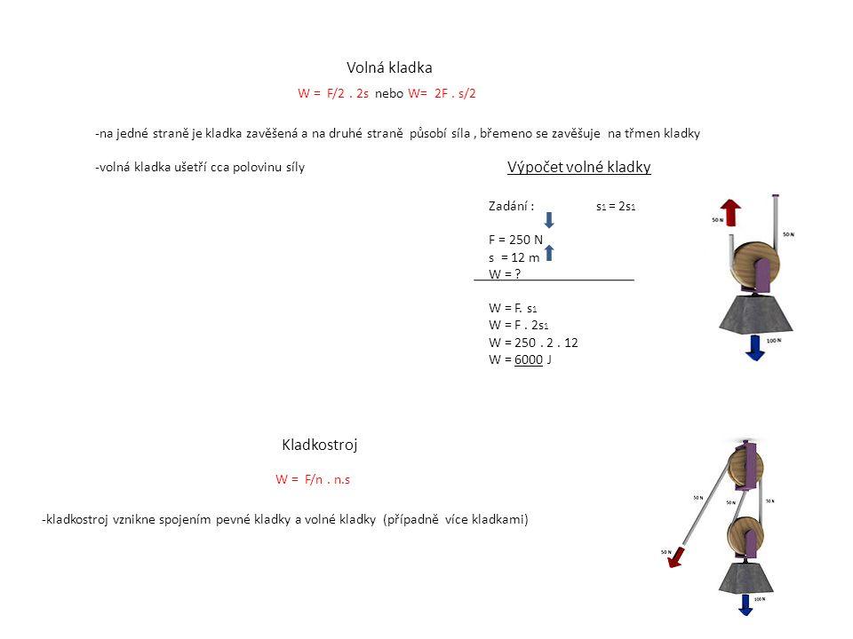 Volná kladka -na jedné straně je kladka zavěšená a na druhé straně působí síla, břemeno se zavěšuje na třmen kladky -volná kladka ušetří cca polovinu síly W = F/2.
