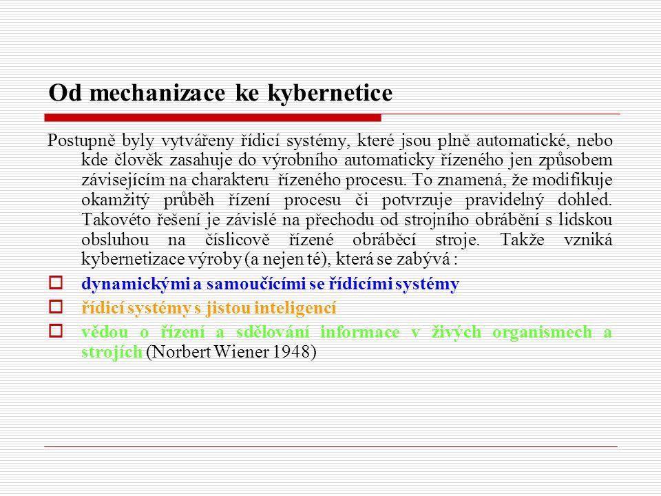 Od mechanizace ke kybernetice Postupně byly vytvářeny řídicí systémy, které jsou plně automatické, nebo kde člověk zasahuje do výrobního automaticky řízeného jen způsobem závisejícím na charakteru řízeného procesu.