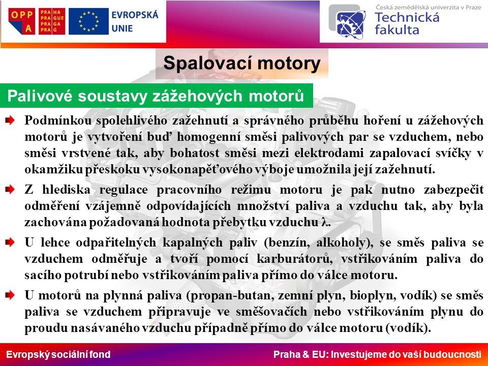 Evropský sociální fond Praha & EU: Investujeme do vaší budoucnosti Spalovací motory Palivové soustavy zážehových motorů Podmínkou spolehlivého zažehnutí a správného průběhu hoření u zážehových motorů je vytvoření buď homogenní směsi palivových par se vzduchem, nebo směsi vrstvené tak, aby bohatost směsi mezi elektrodami zapalovací svíčky v okamžiku přeskoku vysokonapěťového výboje umožnila její zažehnutí.