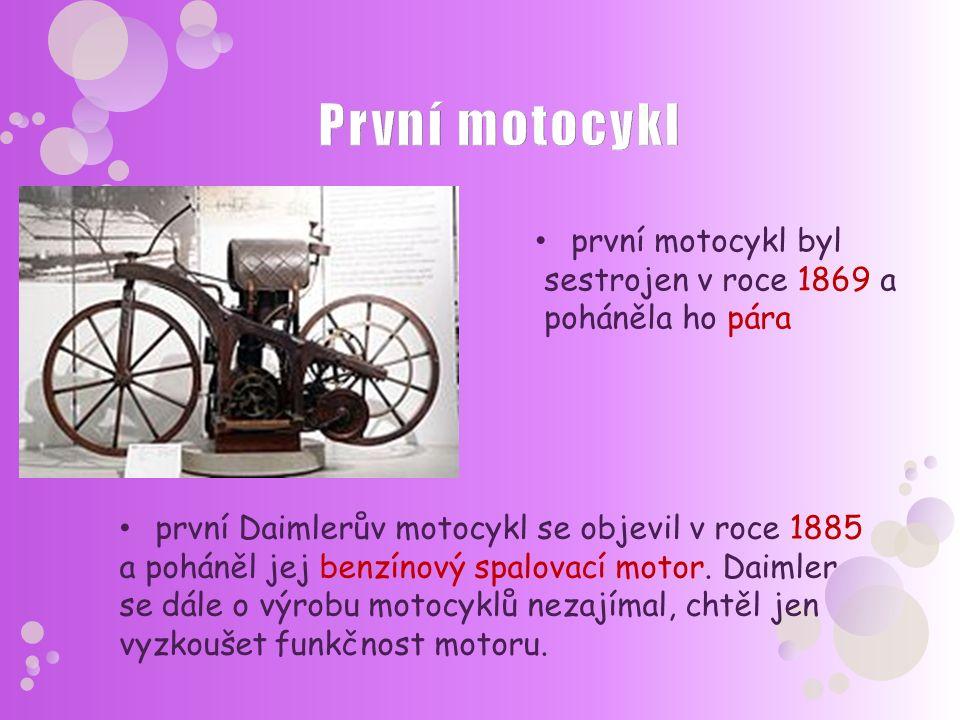 první motocykl byl sestrojen v roce 1869 a poháněla ho pára první Daimlerův motocykl se objevil v roce 1885 a poháněl jej benzínový spalovací motor. D