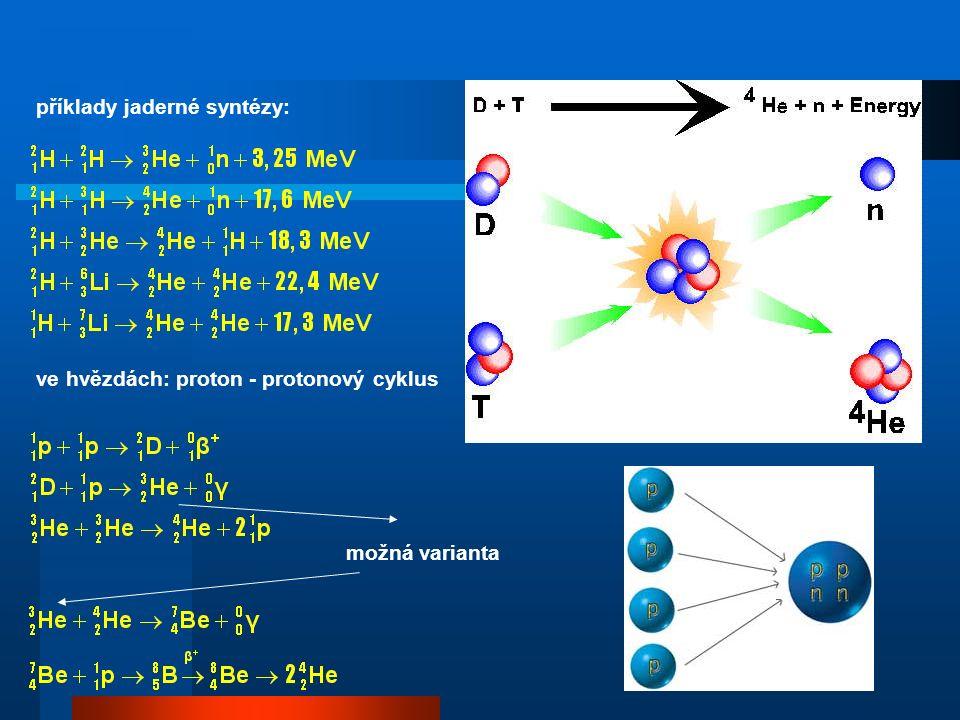 Termonukleární reakce štěpení: 1 MeV/nukleon, syntéza: 4 MeV/nukleon: zásadní potíž: dostat k sobě jádra přes Coulombovskou bariéru elektronových obalů i jader tak blízko, aby začaly působit jaderné síly (10 -14 m) potenciální energie dvou jader vodíku (protonů) v uvedené vzdálenosti: kdyby se této energie mělo dosáhnout zahřátím, byla by teplota: proto termonukleární reakce reakcí se zatím daří dosáhnout:  ve hvězdách  ve vodíkové bombě  v malém v laboratoři (pomocí urychlovačů, metodou tokamaků, laserovou metodou)