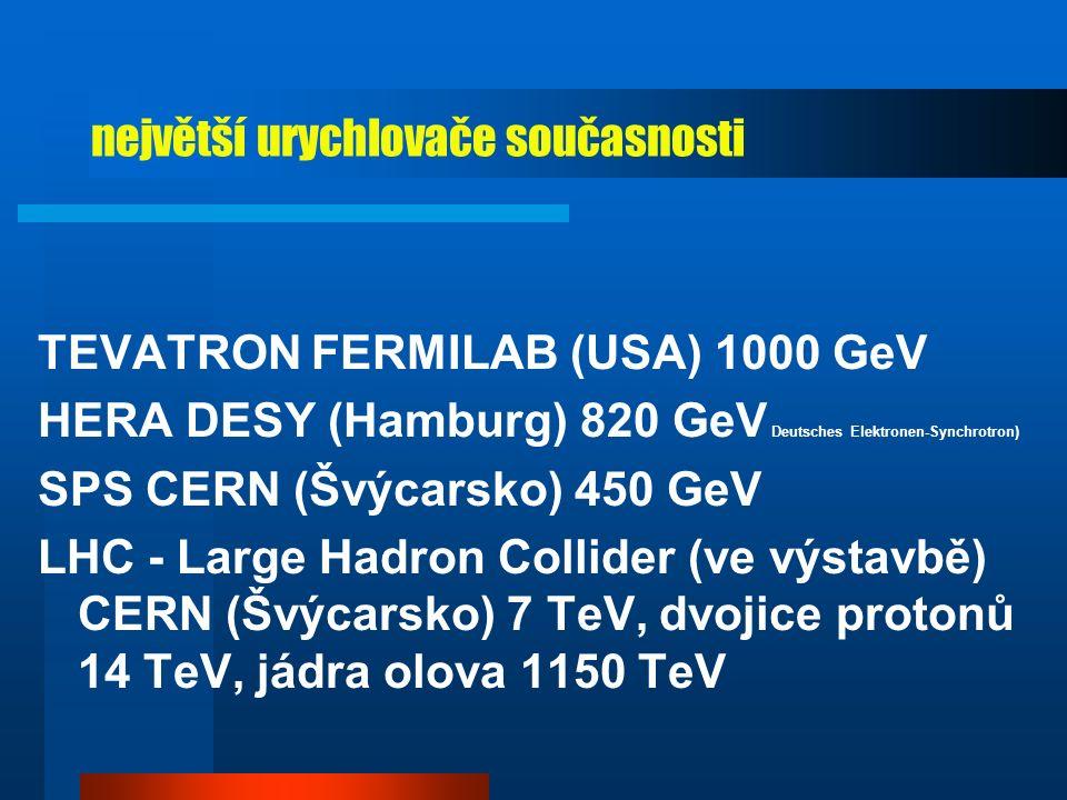 LEP - CERN  urychluje v jednom systému elektronu a pozitrony na energie 90-208 GeV  100 metrů pod zemí  4 detektory na kolizních místech: ALEPH, DELPHI, OPAL, L3  hlavní úspěchy při studiu intermediálních bosonů W a Z  2000 - hon na Higgsův boson (předpokládaná klidová energie 115 GeV)  existenci Higgsva bosonu předpokládá standardní model: měla by to být velmi hmotná neutrální částice, která vysvětluje rozpor mezi velmi vysokou hmotností bosonů W a Z a nulovou hmotností fotonu  chod LEP ukončen 8.