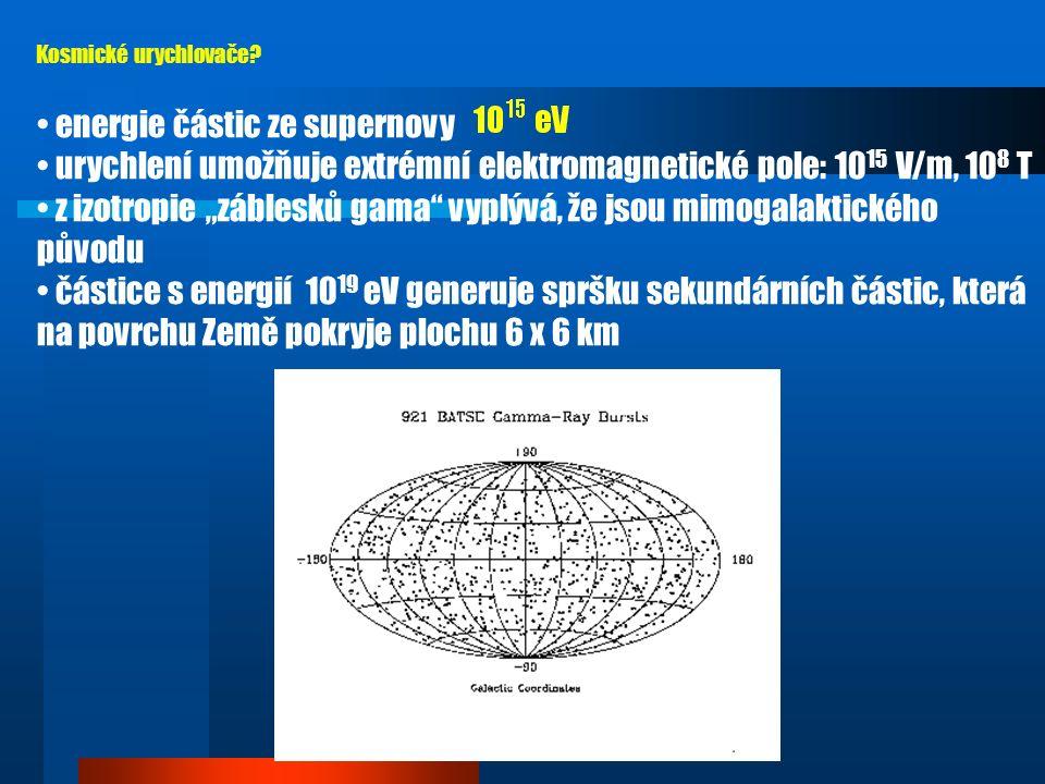částice s energií : 1 částice na 100 km 2 za 1 rok částice s energií : 1 částice na 1 m 2 za 1 rok částice s energií : 10 částic na 1 m 2 za 1 minutu rekordní částice - energie nejenergetičtější částice: jádra C, Fe, nepocházejí z naší Galaxie četnost dopadu: ve výšce 12 km nad zemí vzniká kaskáda 10 11 sekundárních částic (hadrony, miony, piony, z nich neutrina, fotony) detekce AGASA (Japonsko) 50 km 2, Argentina ( Pierre-Auger Observatory - ve stavbě) 3000 km 2 Kosmické urychlovače?