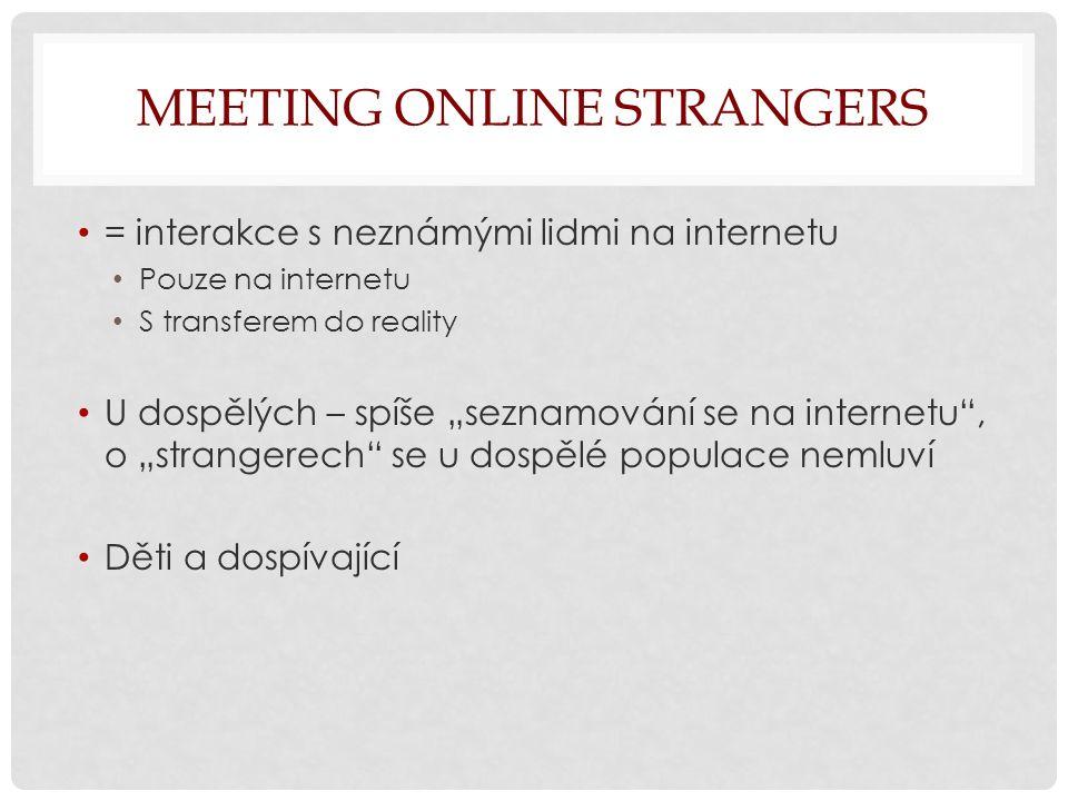 """MEETING ONLINE STRANGERS = interakce s neznámými lidmi na internetu Pouze na internetu S transferem do reality U dospělých – spíše """"seznamování se na internetu , o """"strangerech se u dospělé populace nemluví Děti a dospívající"""