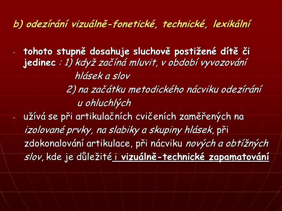 b) odezírání vizuálně-fonetické, technické, lexikální - tohoto stupně dosahuje sluchově postižené dítě či jedinec : 1) když začíná mluvit, v období vyvozování hlásek a slov hlásek a slov 2) na začátku metodického nácviku odezírání 2) na začátku metodického nácviku odezírání u ohluchlých u ohluchlých - užívá se při artikulačních cvičeních zaměřených na izolované prvky, na slabiky a skupiny hlásek, při izolované prvky, na slabiky a skupiny hlásek, při zdokonalování artikulace, při nácviku nových a obtížných zdokonalování artikulace, při nácviku nových a obtížných slov, kde je důležité i vizuálně-technické zapamatování slov, kde je důležité i vizuálně-technické zapamatování