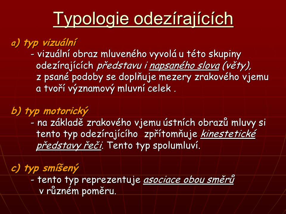 Typologie odezírajících a ) typ vizuální - vizuální obraz mluveného vyvolá u této skupiny - vizuální obraz mluveného vyvolá u této skupiny odezírajících představu i napsaného slova (věty), odezírajících představu i napsaného slova (věty), z psané podoby se doplňuje mezery zrakového vjemu z psané podoby se doplňuje mezery zrakového vjemu a tvoří významový mluvní celek.