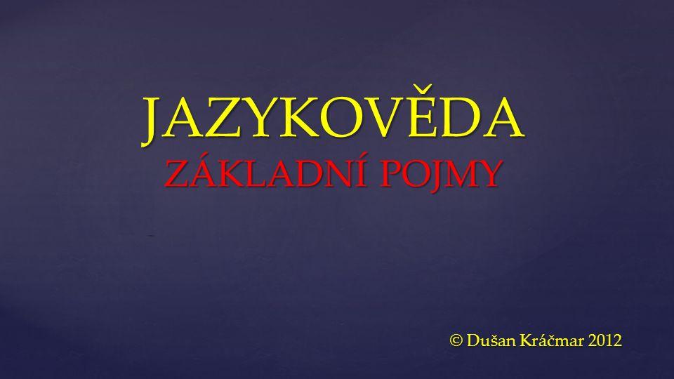 { JAZYKOVĚDA ZÁKLADNÍ POJMY © Dušan Kráčmar 2012