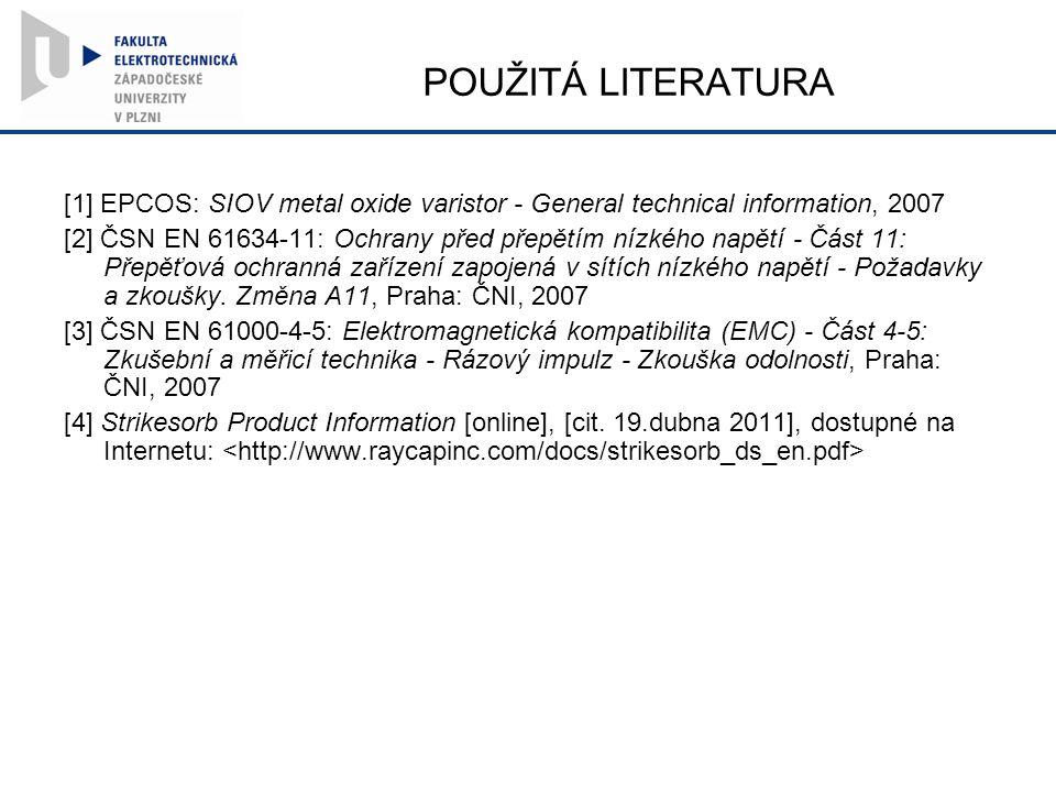 POUŽITÁ LITERATURA [1] EPCOS: SIOV metal oxide varistor - General technical information, 2007 [2] ČSN EN 61634-11: Ochrany před přepětím nízkého napětí - Část 11: Přepěťová ochranná zařízení zapojená v sítích nízkého napětí - Požadavky a zkoušky.