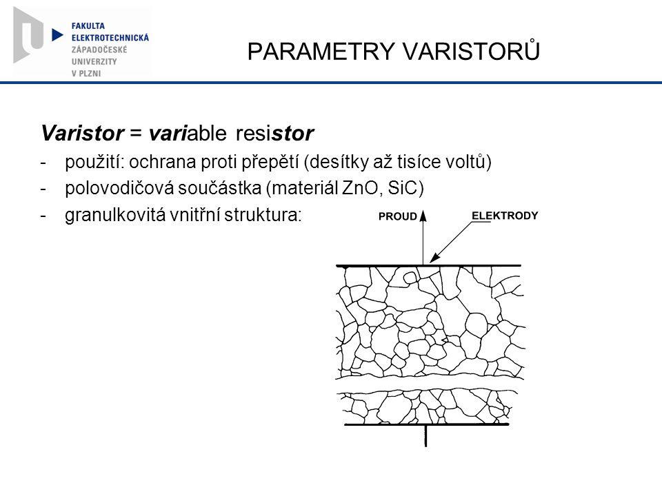 PARAMETRY VARISTORŮ Varistor = variable resistor -použití: ochrana proti přepětí (desítky až tisíce voltů) -polovodičová součástka (materiál ZnO, SiC) -granulkovitá vnitřní struktura: