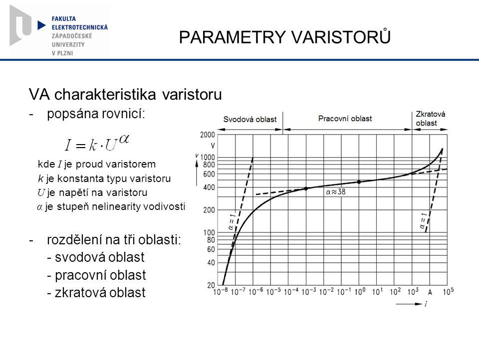 PARAMETRY VARISTORŮ VA charakteristika varistoru -popsána rovnicí: kde I je proud varistorem k je konstanta typu varistoru U je napětí na varistoru α je stupeň nelinearity vodivosti -rozdělení na tři oblasti: - svodová oblast - pracovní oblast - zkratová oblast