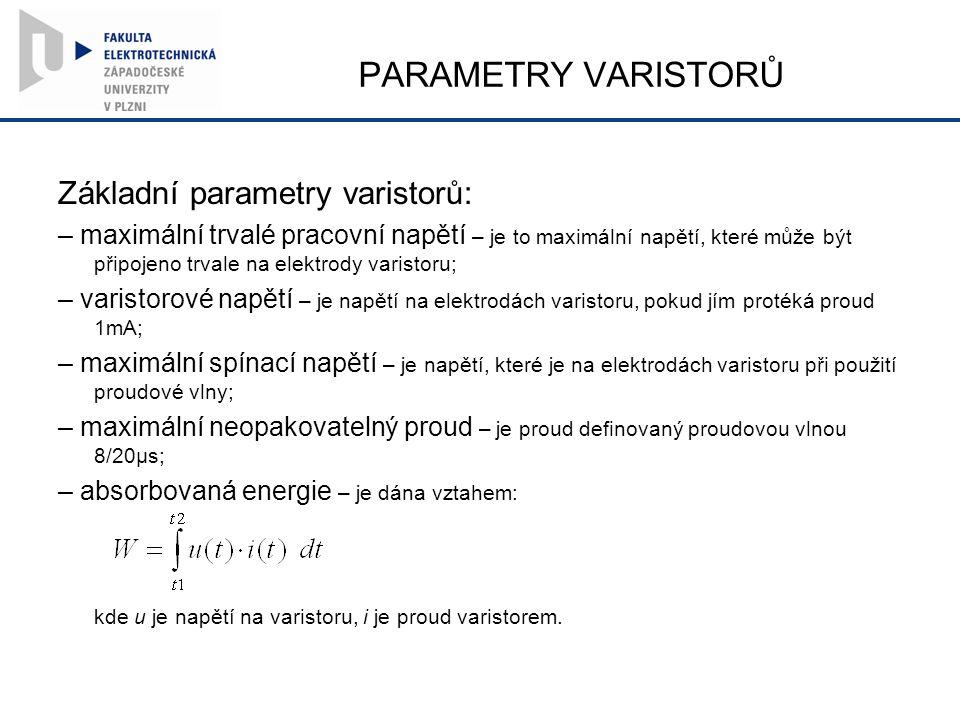 PARAMETRY VARISTORŮ Základní parametry varistorů: – maximální trvalé pracovní napětí – je to maximální napětí, které může být připojeno trvale na elektrody varistoru; – varistorové napětí – je napětí na elektrodách varistoru, pokud jím protéká proud 1mA; – maximální spínací napětí – je napětí, které je na elektrodách varistoru při použití proudové vlny; – maximální neopakovatelný proud – je proud definovaný proudovou vlnou 8/20μs; – absorbovaná energie – je dána vztahem: kde u je napětí na varistoru, i je proud varistorem.
