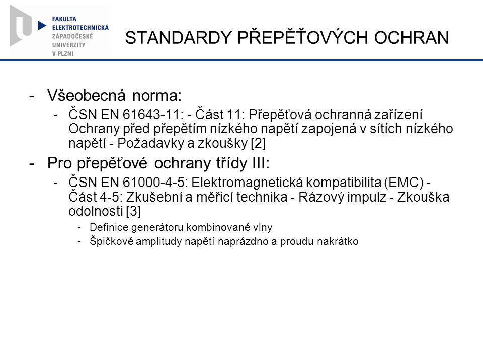 STANDARDY PŘEPĚŤOVÝCH OCHRAN -Všeobecná norma: -ČSN EN 61643-11: - Část 11: Přepěťová ochranná zařízení Ochrany před přepětím nízkého napětí zapojená v sítích nízkého napětí - Požadavky a zkoušky [2] -Pro přepěťové ochrany třídy III: -ČSN EN 61000-4-5: Elektromagnetická kompatibilita (EMC) - Část 4-5: Zkušební a měřicí technika - Rázový impulz - Zkouška odolnosti [3] -Definice generátoru kombinované vlny -Špičkové amplitudy napětí naprázdno a proudu nakrátko