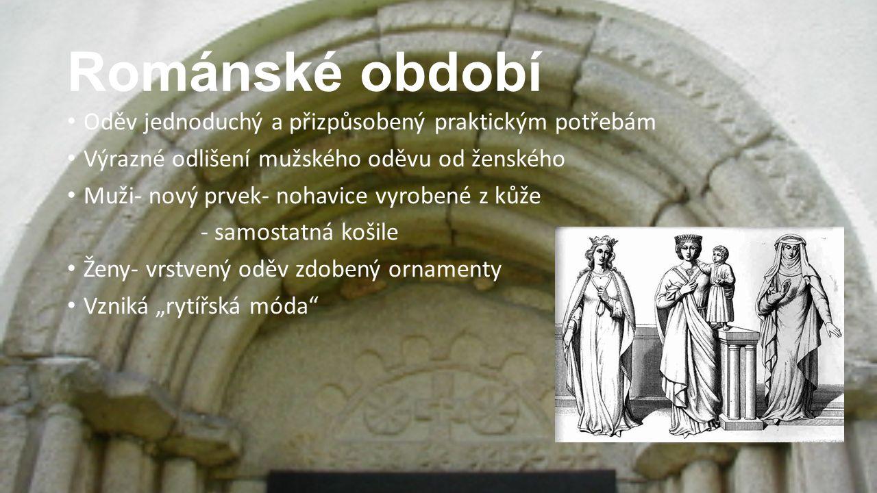 Románské období Oděv jednoduchý a přizpůsobený praktickým potřebám Výrazné odlišení mužského oděvu od ženského Muži- nový prvek- nohavice vyrobené z k