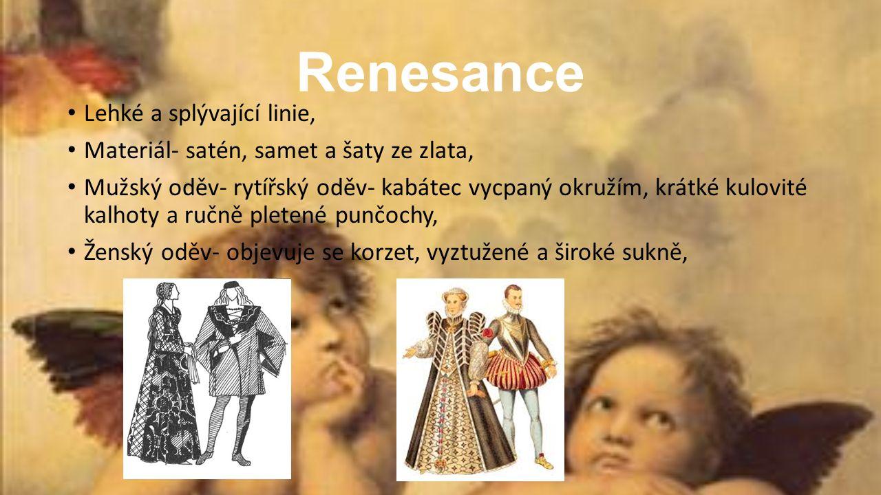 Renesance Lehké a splývající linie, Materiál- satén, samet a šaty ze zlata, Mužský oděv- rytířský oděv- kabátec vycpaný okružím, krátké kulovité kalhoty a ručně pletené punčochy, Ženský oděv- objevuje se korzet, vyztužené a široké sukně,