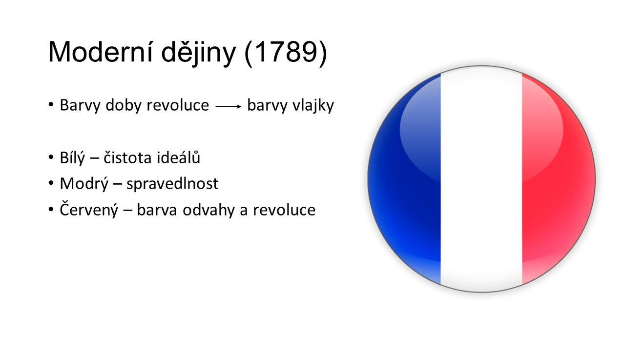 Moderní dějiny (1789) Barvy doby revoluce barvy vlajky Bílý – čistota ideálů Modrý – spravedlnost Červený – barva odvahy a revoluce