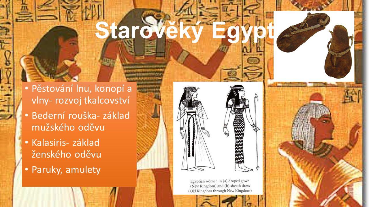 Starověký Egypt Pěstování lnu, konopí a vlny- rozvoj tkalcovství Bederní rouška- základ mužského oděvu Kalasiris- základ ženského oděvu Paruky, amulety