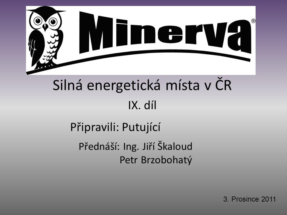 Připravili: Putující Silná energetická místa v ČR IX. díl Přednáší: Ing. Jiří Škaloud Petr Brzobohatý 3. Prosince 2011