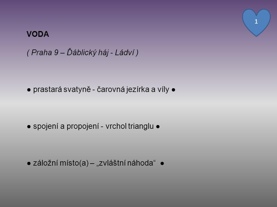 """VODA ( Praha 9 – Ďáblický háj - Ládví ) ● prastará svatyně - čarovná jezírka a víly ● ● spojení a propojení - vrchol trianglu ● ● záložní místo(a) – """""""