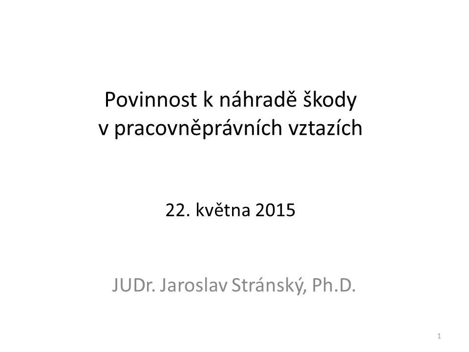 Povinnost k náhradě škody v pracovněprávních vztazích 22. května 2015 JUDr. Jaroslav Stránský, Ph.D. 1