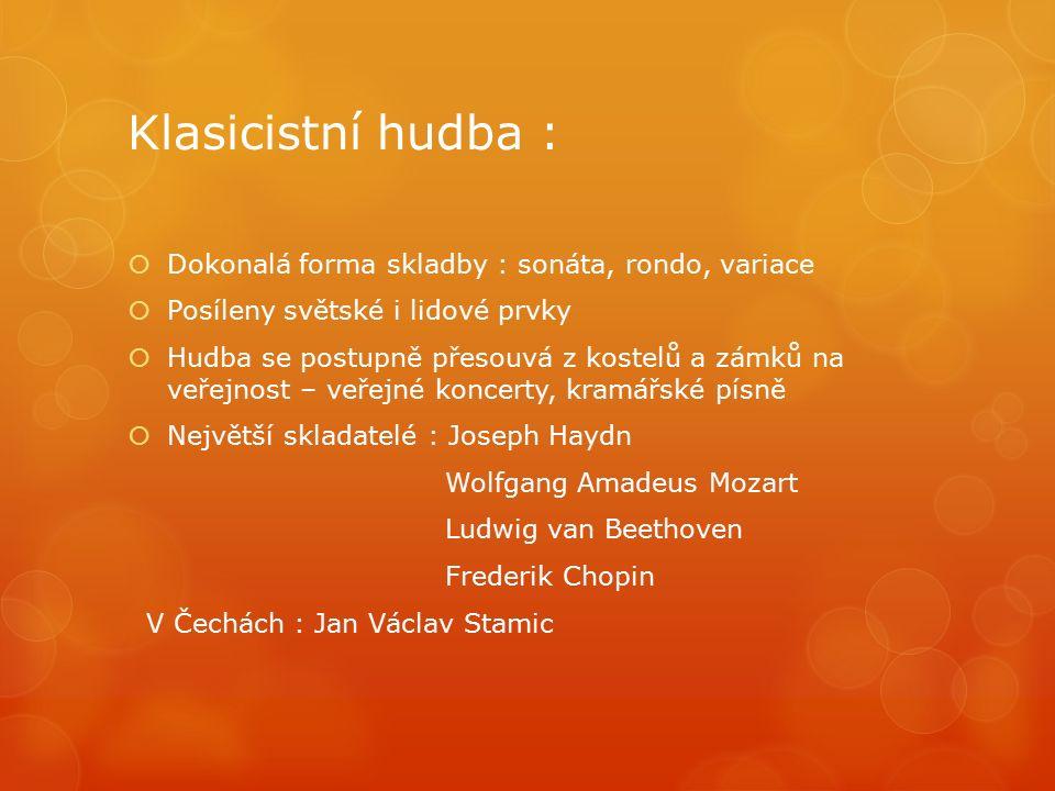 Klasicistní hudba :  Dokonalá forma skladby : sonáta, rondo, variace  Posíleny světské i lidové prvky  Hudba se postupně přesouvá z kostelů a zámků na veřejnost – veřejné koncerty, kramářské písně  Největší skladatelé : Joseph Haydn Wolfgang Amadeus Mozart Ludwig van Beethoven Frederik Chopin V Čechách : Jan Václav Stamic
