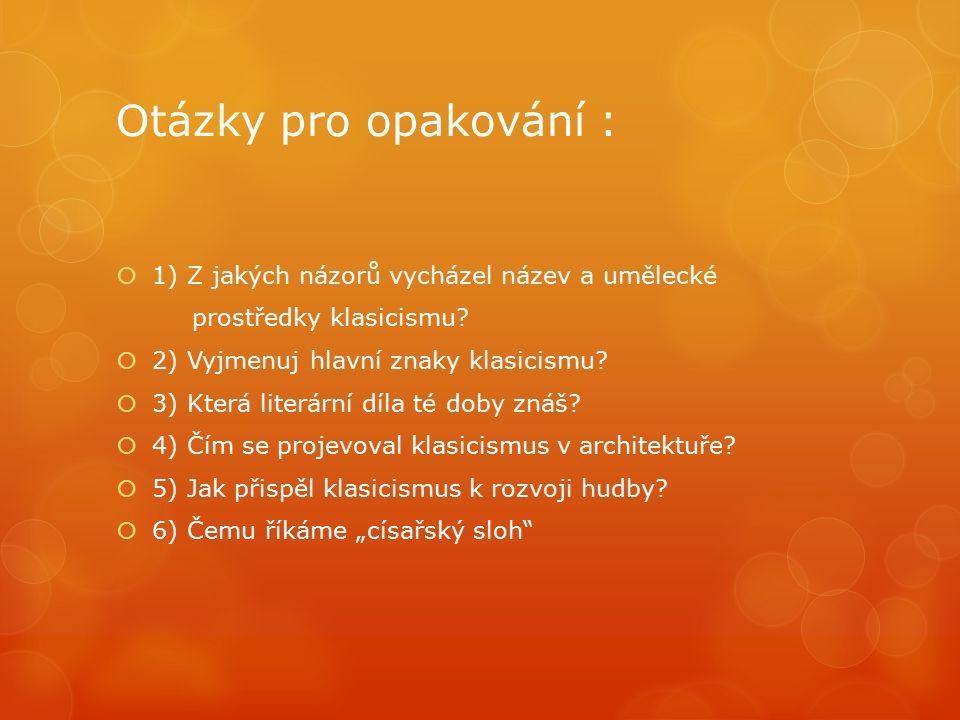 Otázky pro opakování :  1) Z jakých názorů vycházel název a umělecké prostředky klasicismu.
