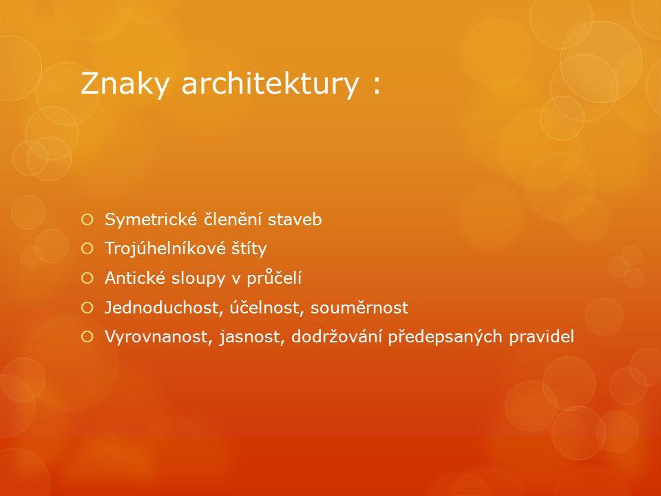 Znaky architektury :  Symetrické členění staveb  Trojúhelníkové štíty  Antické sloupy v průčelí  Jednoduchost, účelnost, souměrnost  Vyrovnanost, jasnost, dodržování předepsaných pravidel