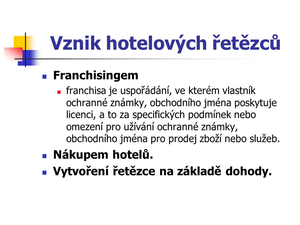 Vznik hotelových řetězců Franchisingem franchisa je uspořádání, ve kterém vlastník ochranné známky, obchodního jména poskytuje licenci, a to za specifických podmínek nebo omezení pro užívání ochranné známky, obchodního jména pro prodej zboží nebo služeb.