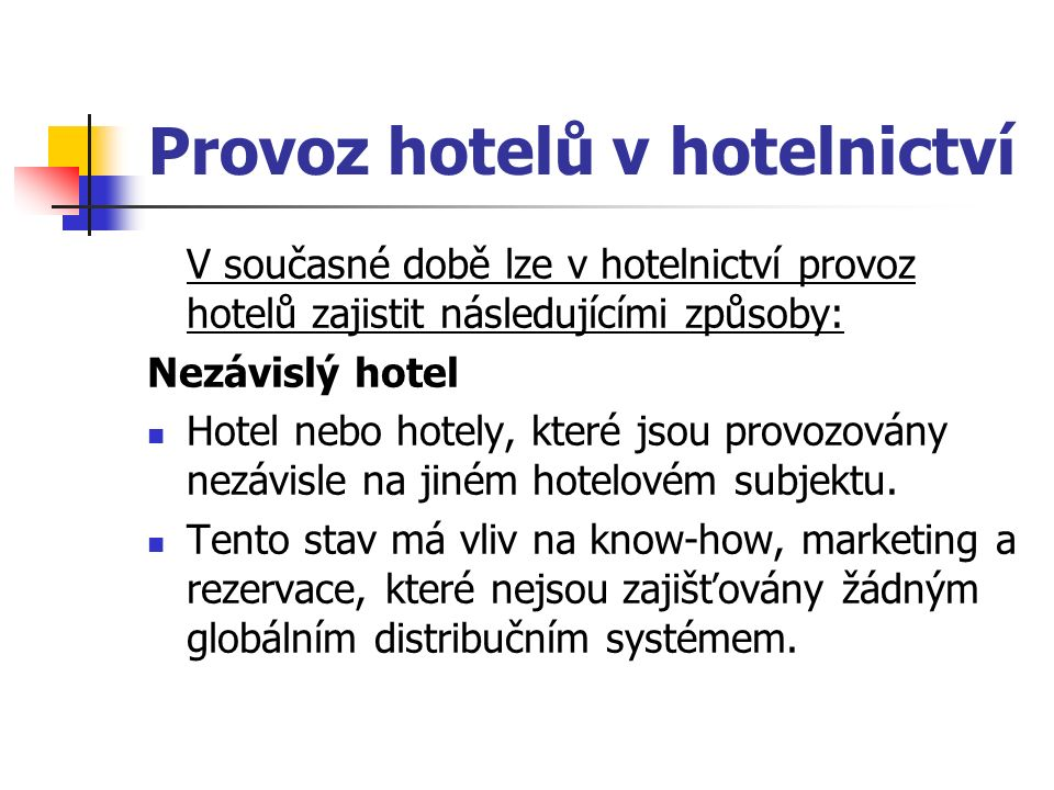 Provoz hotelů v hotelnictví V současné době lze v hotelnictví provoz hotelů zajistit následujícími způsoby: Nezávislý hotel Hotel nebo hotely, které jsou provozovány nezávisle na jiném hotelovém subjektu.