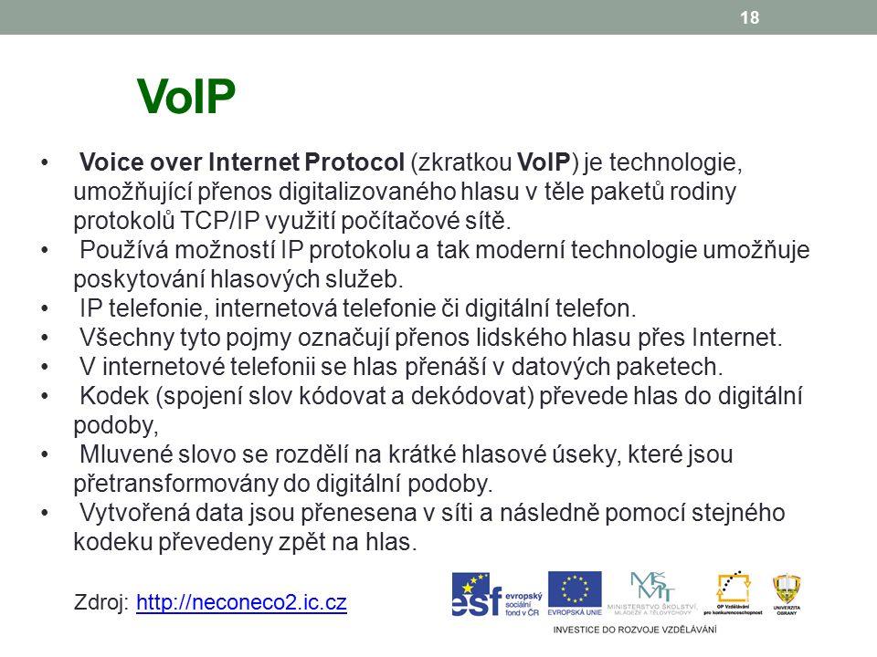 18 VoIP Voice over Internet Protocol (zkratkou VoIP) je technologie, umožňující přenos digitalizovaného hlasu v těle paketů rodiny protokolů TCP/IP využití počítačové sítě.
