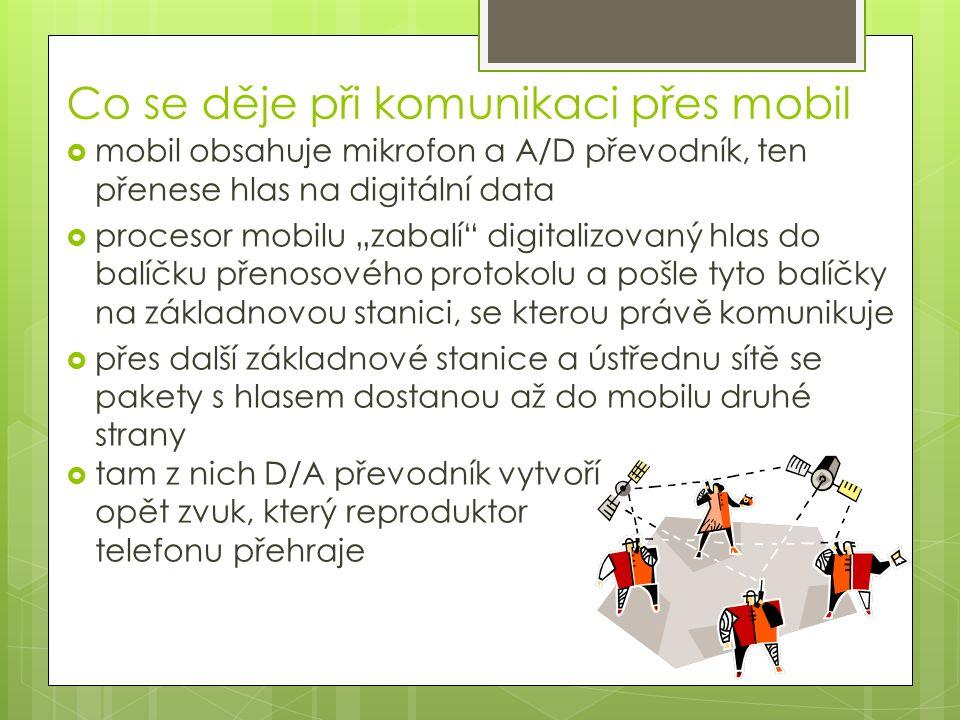 """Co se děje při komunikaci přes mobil  mobil obsahuje mikrofon a A/D převodník, ten přenese hlas na digitální data  procesor mobilu """"zabalí digitalizovaný hlas do balíčku přenosového protokolu a pošle tyto balíčky na základnovou stanici, se kterou právě komunikuje  přes další základnové stanice a ústřednu sítě se pakety s hlasem dostanou až do mobilu druhé strany  tam z nich D/A převodník vytvoří opět zvuk, který reproduktor telefonu přehraje"""