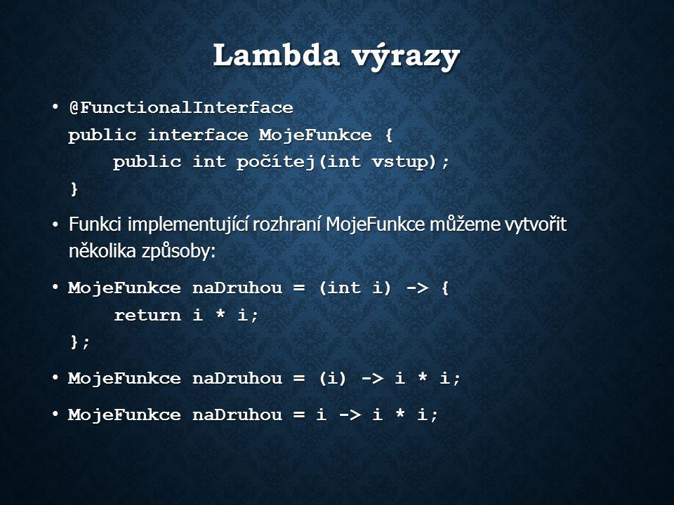 Lambda výrazy @FunctionalInterface public interface MojeFunkce { public int počítej(int vstup); } @FunctionalInterface public interface MojeFunkce { public int počítej(int vstup); } Funkci implementující rozhraní MojeFunkce můžeme vytvořit několika způsoby: Funkci implementující rozhraní MojeFunkce můžeme vytvořit několika způsoby: MojeFunkce naDruhou = (int i) -> { return i * i; }; MojeFunkce naDruhou = (int i) -> { return i * i; }; MojeFunkce naDruhou = (i) -> i * i; MojeFunkce naDruhou = (i) -> i * i; MojeFunkce naDruhou = i -> i * i; MojeFunkce naDruhou = i -> i * i;