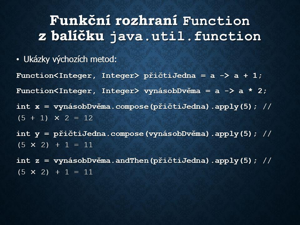 Funkční rozhraní Function z balíčku java.util.function Ukázky výchozích metod: Ukázky výchozích metod: Function přičtiJedna = a -> a + 1; Function vynásobDvěma = a -> a * 2; int x = vynásobDvěma.compose(přičtiJedna).apply(5); // (5 + 1) × 2 = 12 int y = přičtiJedna.compose(vynásobDvěma).apply(5); // (5 × 2) + 1 = 11 int z = vynásobDvěma.andThen(přičtiJedna).apply(5); // (5 × 2) + 1 = 11
