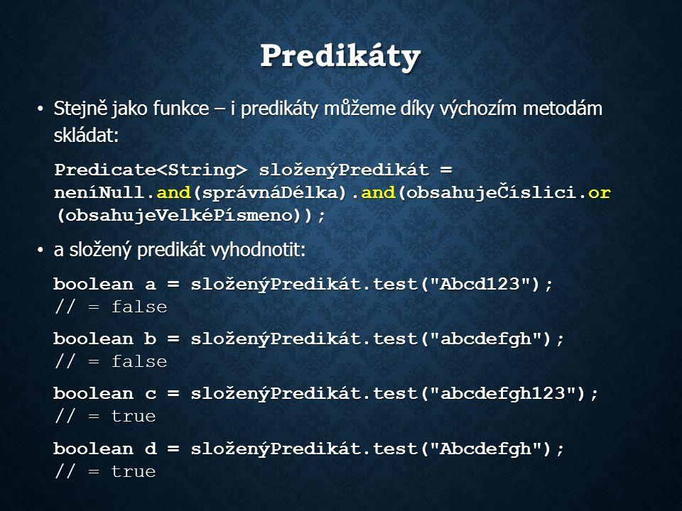 Predikáty Stejně jako funkce – i predikáty můžeme díky výchozím metodám skládat: Stejně jako funkce – i predikáty můžeme díky výchozím metodám skládat: Predicate složenýPredikát = neníNull.and(správnáDélka).and(obsahujeČíslici.or (obsahujeVelkéPísmeno)); a složený predikát vyhodnotit: a složený predikát vyhodnotit: boolean a = složenýPredikát.test( Abcd123 ); // = false boolean b = složenýPredikát.test( abcdefgh ); // = false boolean c = složenýPredikát.test( abcdefgh123 ); // = true boolean d = složenýPredikát.test( Abcdefgh ); // = true
