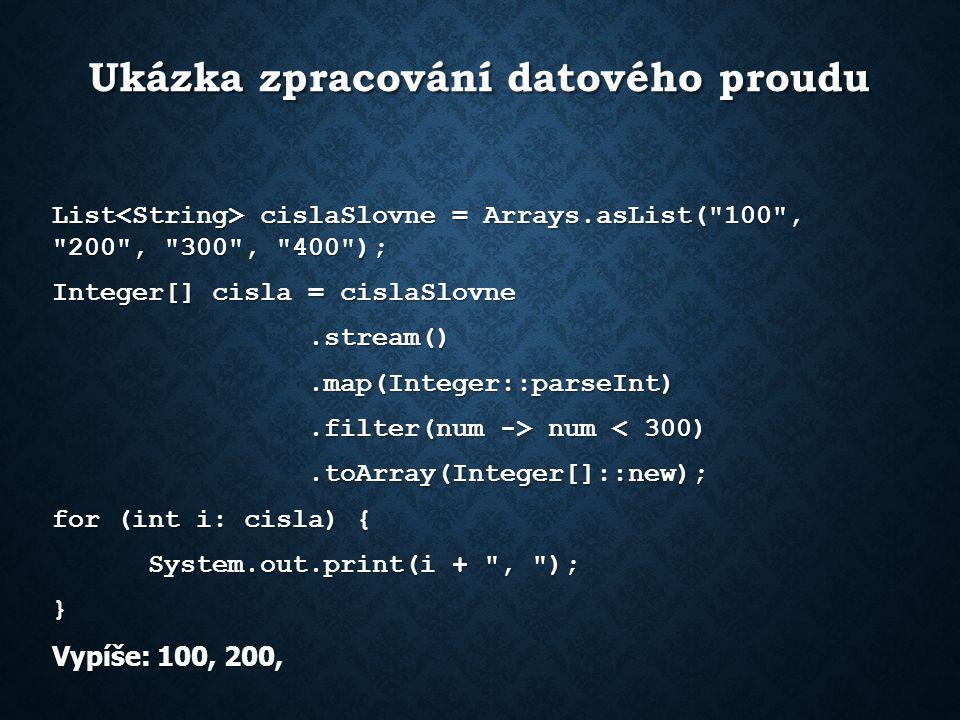 Ukázka zpracování datového proudu List cislaSlovne = Arrays.asList( 100 , 200 , 300 , 400 ); Integer[] cisla = cislaSlovne.stream().stream().map(Integer::parseInt).map(Integer::parseInt).filter(num -> num num < 300).toArray(Integer[]::new);.toArray(Integer[]::new); for (int i: cisla) { System.out.print(i + , ); } Vypíše: 100, 200,