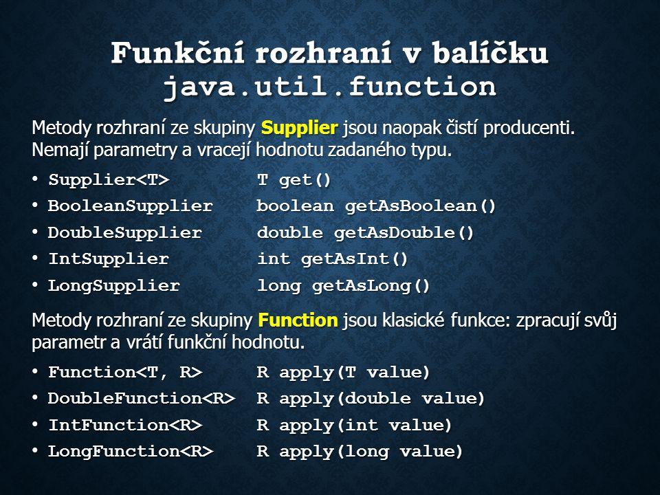 Funkční rozhraní v balíčku java.util.function Další rozhraní ze skupiny Function: ToIntFunction int applyAsInt (T value) ToIntFunction int applyAsInt (T value) ToDoubleFunction double applyAsDouble(T value) ToDoubleFunction double applyAsDouble(T value) ToLongFunction long applyAsLong (T value) ToLongFunction long applyAsLong (T value) DoubleToIntFunction int applyAsInt (double value) DoubleToIntFunction int applyAsInt (double value) DoubleToLongFunction long applyAsLong (double value) DoubleToLongFunction long applyAsLong (double value) IntToDoubleFunction double applyAsDouble(int value) IntToDoubleFunction double applyAsDouble(int value) IntToLongFunction long applyAsLong (int value) IntToLongFunction long applyAsLong (int value) LongToDoubleFunction double applyAsDouble(long value) LongToDoubleFunction double applyAsDouble(long value) LongToIntFunction int applyAsInt (long value) LongToIntFunction int applyAsInt (long value) BiFunction R apply (T t, U u) BiFunction R apply (T t, U u) ToDoubleBiFunction double applyAsDouble(T t,U u) ToDoubleBiFunction double applyAsDouble(T t,U u) ToIntBiFunction int applyAsInt (T t, U u) ToIntBiFunction int applyAsInt (T t, U u) ToLongBiFunction long applyAsLong (T t, U u) ToLongBiFunction long applyAsLong (T t, U u)