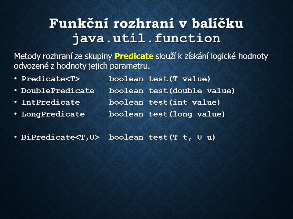 Funkční rozhraní v balíčku java.util.function Metody rozhraní ze skupiny Predicate slouží k získání logické hodnoty odvozené z hodnoty jejich parametru.