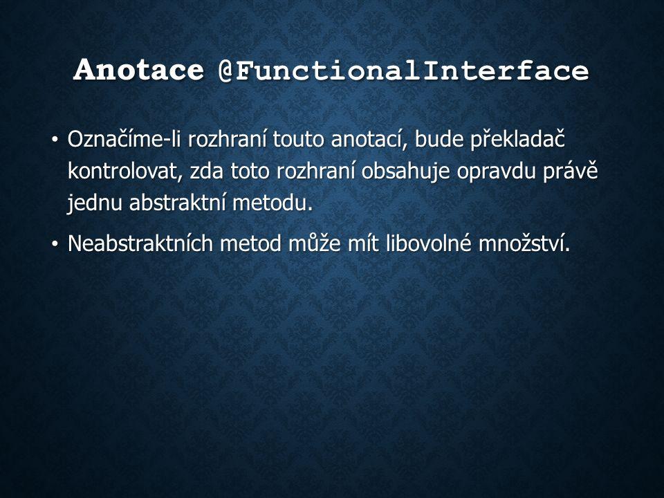 Anotace @FunctionalInterface Označíme-li rozhraní touto anotací, bude překladač kontrolovat, zda toto rozhraní obsahuje opravdu právě jednu abstraktní metodu.