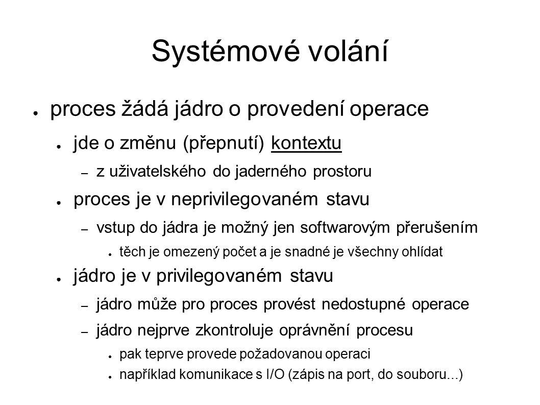 Systémové volání ● proces žádá jádro o provedení operace ● jde o změnu (přepnutí) kontextu – z uživatelského do jaderného prostoru ● proces je v neprivilegovaném stavu – vstup do jádra je možný jen softwarovým přerušením ● těch je omezený počet a je snadné je všechny ohlídat ● jádro je v privilegovaném stavu – jádro může pro proces provést nedostupné operace – jádro nejprve zkontroluje oprávnění procesu ● pak teprve provede požadovanou operaci ● například komunikace s I/O (zápis na port, do souboru...)