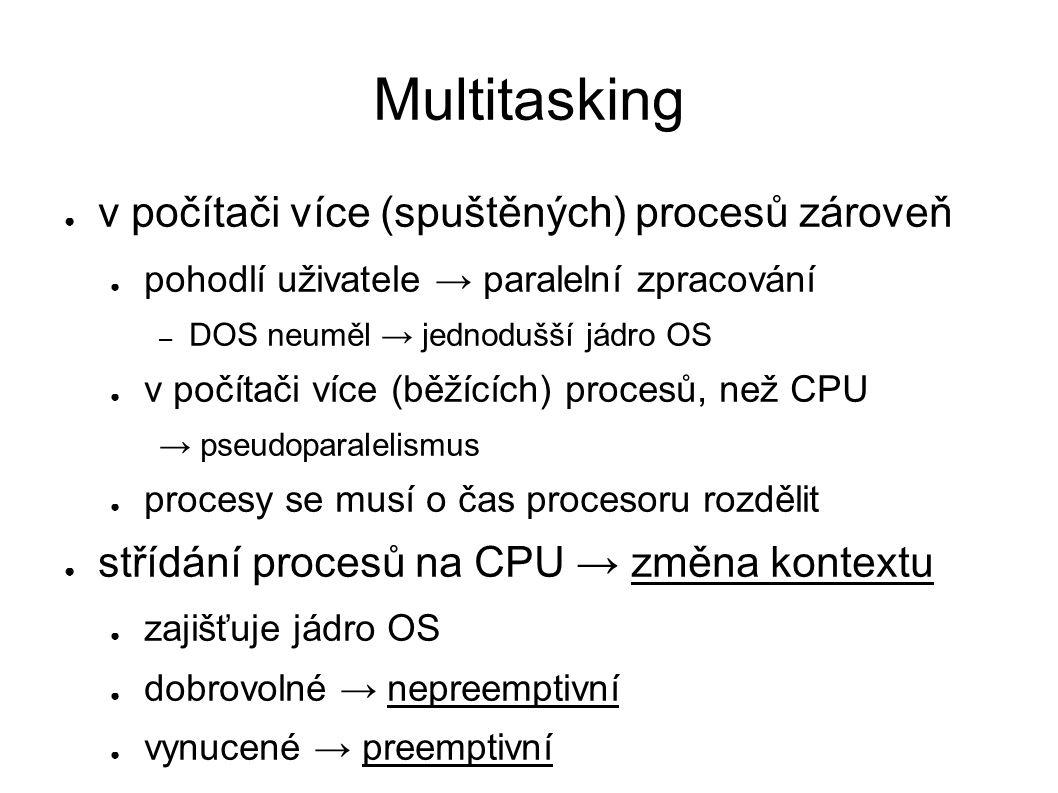 Multitasking ● v počítači více (spuštěných) procesů zároveň ● pohodlí uživatele → paralelní zpracování – DOS neuměl → jednodušší jádro OS ● v počítači více (běžících) procesů, než CPU → pseudoparalelismus ● procesy se musí o čas procesoru rozdělit ● střídání procesů na CPU → změna kontextu ● zajišťuje jádro OS ● dobrovolné → nepreemptivní ● vynucené → preemptivní